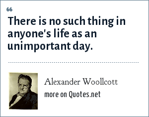 Alexander Woollcott: There is no such thing in anyone's life as an unimportant day.