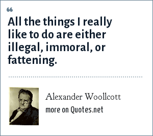 Alexander Woollcott: All the things I really like to do are either illegal, immoral, or fattening.