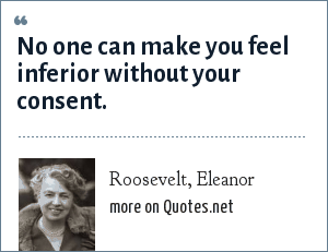 Roosevelt, Eleanor: No one can make you feel inferior without your consent.
