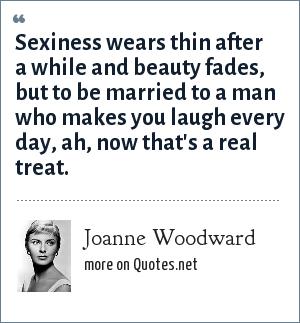 Joanne Woodward: Sexiness wears thin after a while and beauty fades, but to be married to a man who makes you laugh every day, ah, now that's a real treat.