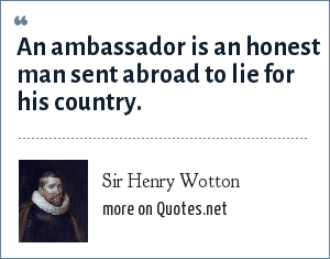 Sir Henry Wotton: An ambassador is an honest man sent abroad to lie for his country.