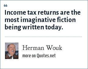 Herman Wouk: Income tax returns are the most imaginative fiction being written today.