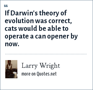 Larry Wright: If Darwin's theory of evolution was correct, cats would be able to operate a can opener by now.