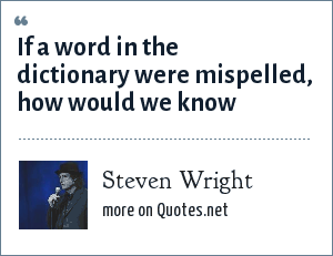 Steven Wright: If a word in the dictionary were mispelled, how would we know