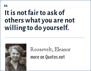 Roosevelt, Eleanor: It is not fair to ask of others what you are not willing to do yourself.