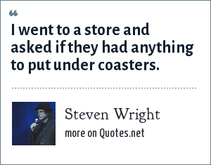 Steven Wright: I went to a store and asked if they had anything to put under coasters.