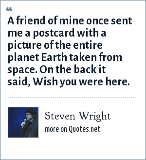 Steven Wright: A friend of mine once sent me a postcard with a picture of the entire planet Earth taken from space. On the back it said, Wish you were here.