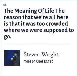 Steven Wright: The Meaning Of Life The reason that we're all here is that it was too crowded where we were supposed to go.