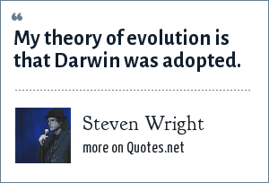 Steven Wright: My theory of evolution is that Darwin was adopted.
