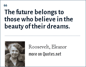 Roosevelt, Eleanor: The future belongs to those who believe in the beauty of their dreams.