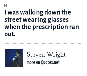 Steven Wright: I was walking down the street wearing glasses when the prescription ran out.