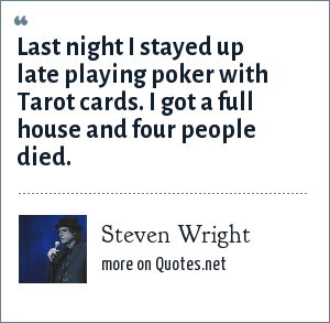 Steven Wright: Last night I stayed up late playing poker with Tarot cards. I got a full house and four people died.