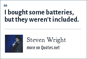 Steven Wright: I bought some batteries, but they weren't included.