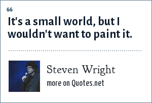 Steven Wright: It's a small world, but I wouldn't want to paint it.