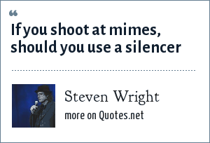 Steven Wright: If you shoot at mimes, should you use a silencer