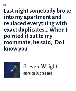 Steven Wright: Last night somebody broke into my apartment and replaced everything with exact duplicates... When I pointed it out to my roommate, he said, 'Do I know you'