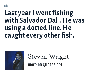 Steven Wright: Last year I went fishing with Salvador Dali. He was using a dotted line. He caught every other fish.
