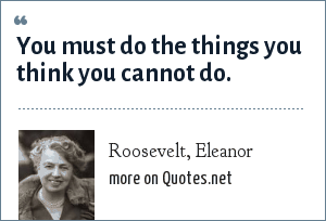 Roosevelt, Eleanor: You must do the things you think you cannot do.