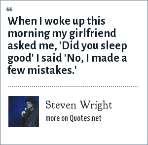 Steven Wright: When I woke up this morning my girlfriend asked me, 'Did you sleep good' I said 'No, I made a few mistakes.'