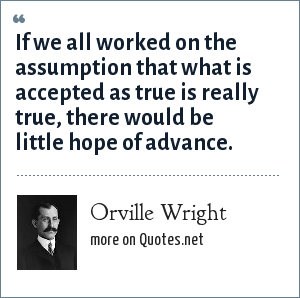 Orville Wright: If we all worked on the assumption that what is accepted as true is really true, there would be little hope of advance.