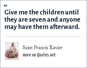Saint Francis Xavier: Give me the children until they are seven and anyone may have them afterward.