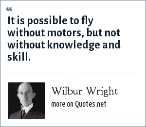 Wilbur Wright: It is possible to fly without motors, but not without knowledge and skill.