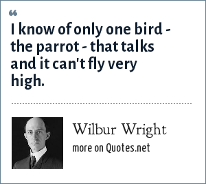 Wilbur Wright: I know of only one bird - the parrot - that talks and it can't fly very high.