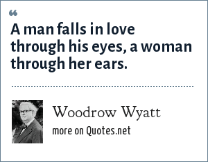 Woodrow Wyatt: A man falls in love through his eyes, a woman through her ears.