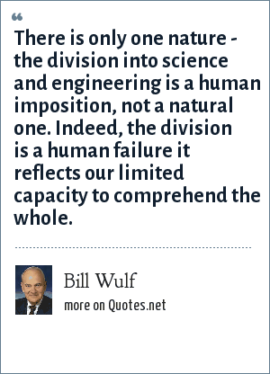 Bill Wulf: There is only one nature - the division into science and engineering is a human imposition, not a natural one. Indeed, the division is a human failure it reflects our limited capacity to comprehend the whole.