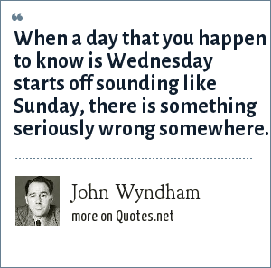 John Wyndham: When a day that you happen to know is Wednesday starts off sounding like Sunday, there is something seriously wrong somewhere.