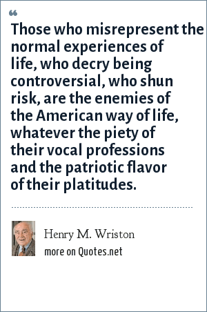 Henry M. Wriston: Those who misrepresent the normal experiences of life, who decry being controversial, who shun risk, are the enemies of the American way of life, whatever the piety of their vocal professions and the patriotic flavor of their platitudes.