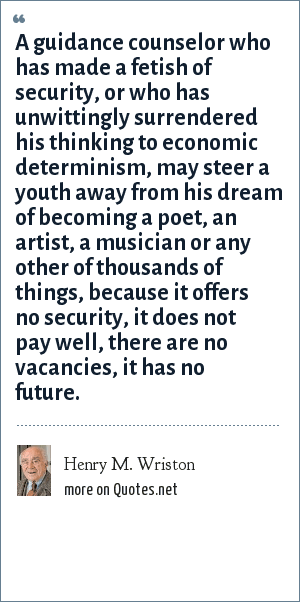 Henry M. Wriston: A guidance counselor who has made a fetish of security, or who has unwittingly surrendered his thinking to economic determinism, may steer a youth away from his dream of becoming a poet, an artist, a musician or any other of thousands of things, because it offers no security, it does not pay well, there are no vacancies, it has no future.