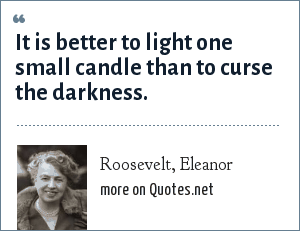 Roosevelt, Eleanor: It is better to light one small candle than to curse the darkness.