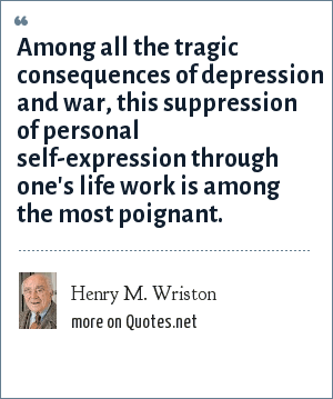 Henry M. Wriston: Among all the tragic consequences of depression and war, this suppression of personal self-expression through one's life work is among the most poignant.