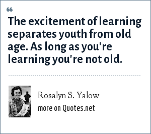 Rosalyn S. Yalow: The excitement of learning separates youth from old age. As long as you're learning you're not old.