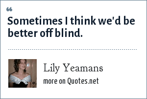 Lily Yeamans: Sometimes I think we'd be better off blind.
