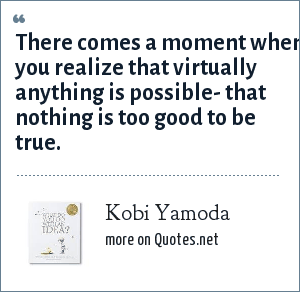 Kobi Yamoda: There comes a moment when you realize that virtually anything is possible- that nothing is too good to be true.