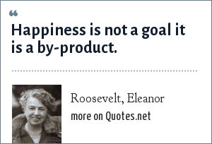 Roosevelt, Eleanor: Happiness is not a goal it is a by-product.