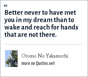 Otomo No Yakamochi: Better never to have met you in my dream than to wake and reach for hands that are not there.