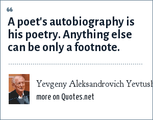 Yevgeny Aleksandrovich Yevtushenko: A poet's autobiography is his poetry. Anything else can be only a footnote.