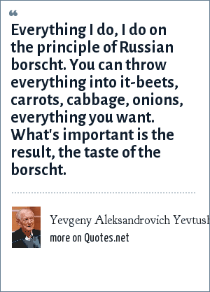 Yevgeny Aleksandrovich Yevtushenko: Everything I do, I do on the principle of Russian borscht. You can throw everything into it-beets, carrots, cabbage, onions, everything you want. What's important is the result, the taste of the borscht.