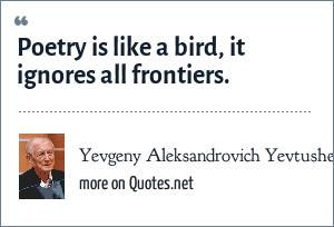Yevgeny Aleksandrovich Yevtushenko: Poetry is like a bird, it ignores all frontiers.