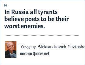 Yevgeny Aleksandrovich Yevtushenko: In Russia all tyrants believe poets to be their worst enemies.
