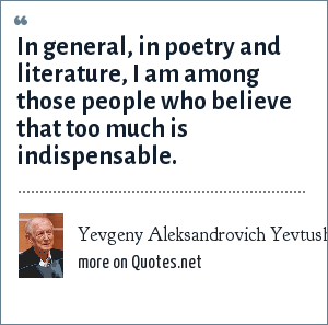 Yevgeny Aleksandrovich Yevtushenko: In general, in poetry and literature, I am among those people who believe that too much is indispensable.