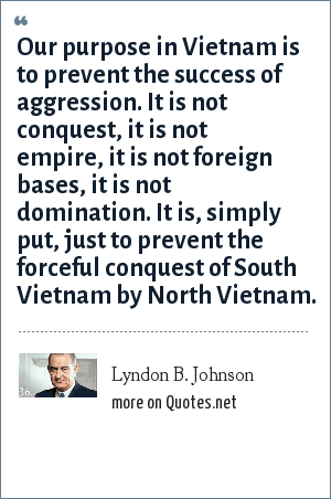 Lyndon B. Johnson: Our purpose in Vietnam is to prevent the success of aggression. It is not conquest, it is not empire, it is not foreign bases, it is not domination. It is, simply put, just to prevent the forceful conquest of South Vietnam by North Vietnam.