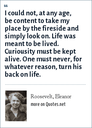 Roosevelt, Eleanor: I could not, at any age, be content to take my place by the fireside and simply look on. Life was meant to be lived. Curiousity must be kept alive. One must never, for whatever reason, turn his back on life.