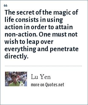 Lu Yen: The secret of the magic of life consists in using action in order to attain non-action. One must not wish to leap over everything and penetrate directly.