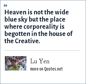 Lu Yen: Heaven is not the wide blue sky but the place where corporeality is begotten in the house of the Creative.