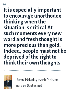 Boris Nikolayevich Yeltsin: It is especially important to encourage unorthodox thinking when the situation is critical At such moments every new word and fresh thought is more precious than gold. Indeed, people must not be deprived of the right to think their own thoughts.