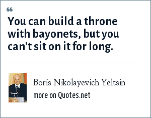Boris Nikolayevich Yeltsin: You can build a throne with bayonets, but you can't sit on it for long.